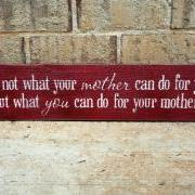 Ask not what your mother can do for you, but what you can do for your mother.